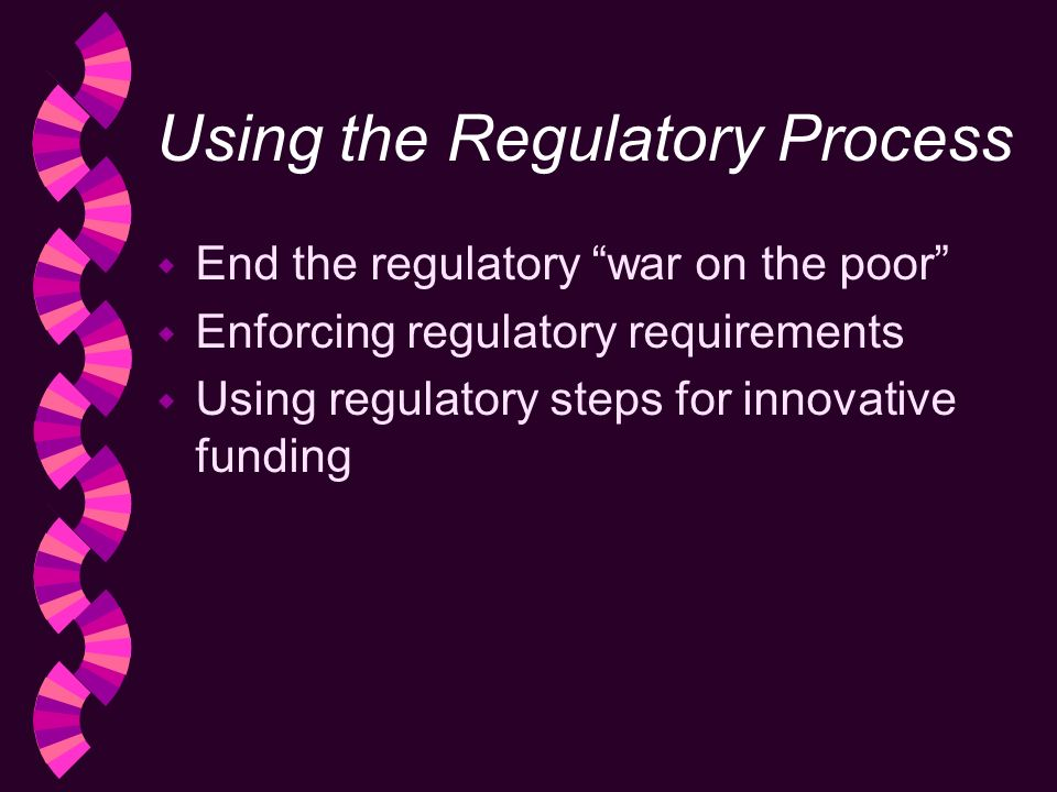 Using the Regulatory Process w End the regulatory war on the poor w Enforcing regulatory requirements w Using regulatory steps for innovative funding