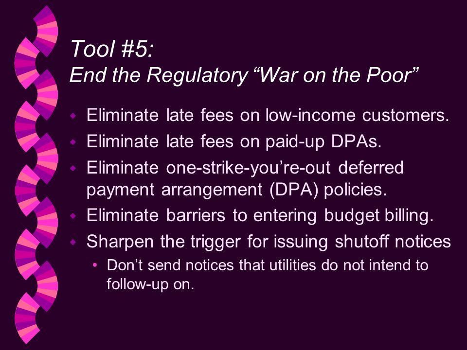 Tool #5: End the Regulatory War on the Poor w Eliminate late fees on low-income customers.