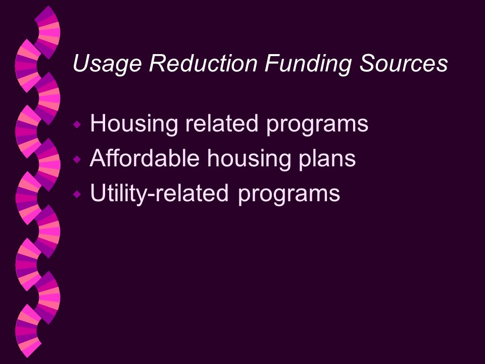 Usage Reduction Funding Sources w Housing related programs w Affordable housing plans w Utility-related programs