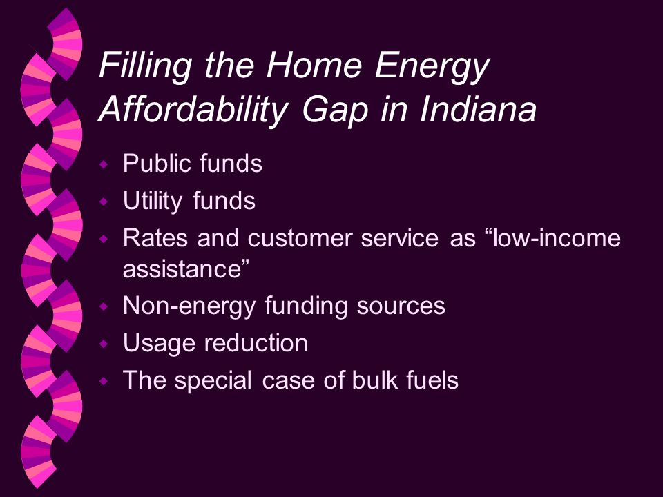 Filling the Home Energy Affordability Gap in Indiana w Public funds w Utility funds w Rates and customer service as low-income assistance w Non-energy funding sources w Usage reduction w The special case of bulk fuels