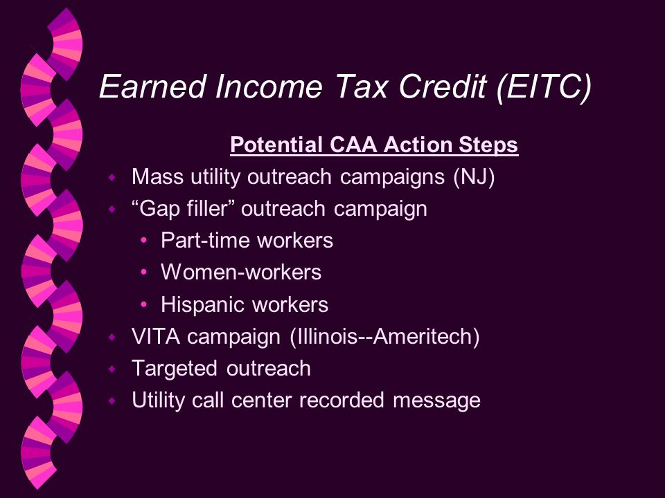 Earned Income Tax Credit (EITC) Potential CAA Action Steps w Mass utility outreach campaigns (NJ) w Gap filler outreach campaign Part-time workers Women-workers Hispanic workers w VITA campaign (Illinois--Ameritech) w Targeted outreach w Utility call center recorded message