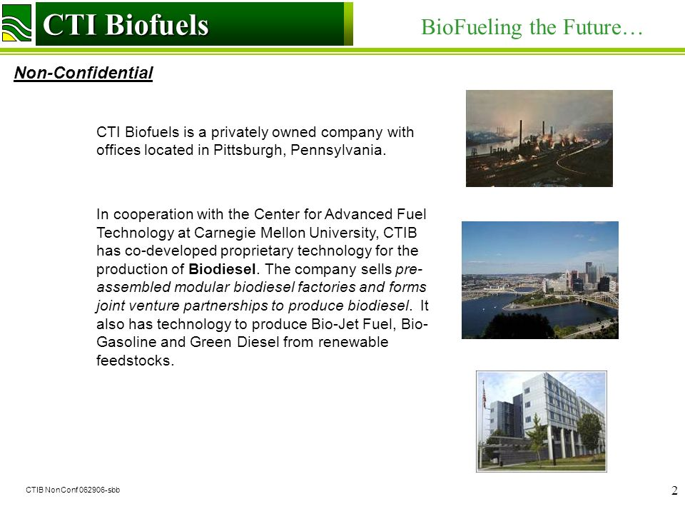 CTI Biofuels BioFueling the Future… Non-Confidential CTI Biofuels CTIB NonConf 062906-sbb 2 CTI Biofuels is a privately owned company with offices located in Pittsburgh, Pennsylvania.