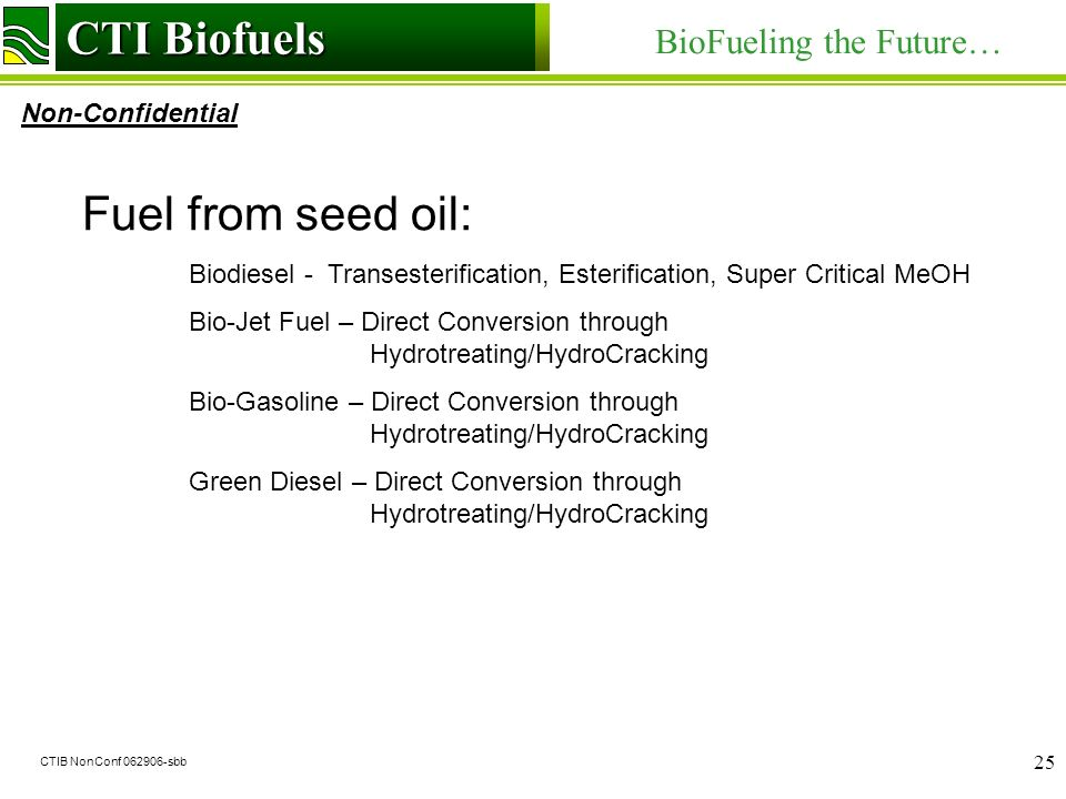 CTI Biofuels BioFueling the Future… Non-Confidential CTI Biofuels CTIB NonConf sbb 25 Fuel from seed oil: Biodiesel - Transesterification, Esterification, Super Critical MeOH Bio-Jet Fuel – Direct Conversion through Hydrotreating/HydroCracking Bio-Gasoline – Direct Conversion through Hydrotreating/HydroCracking Green Diesel – Direct Conversion through Hydrotreating/HydroCracking