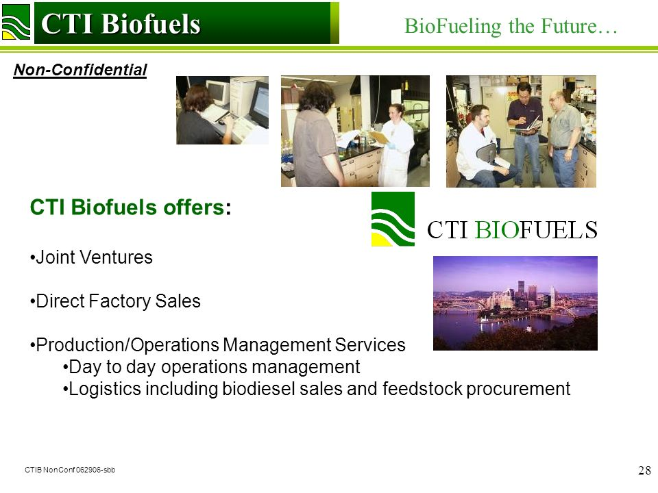 CTI Biofuels BioFueling the Future… Non-Confidential CTI Biofuels CTIB NonConf sbb 28 CTI Biofuels offers: Joint Ventures Direct Factory Sales Production/Operations Management Services Day to day operations management Logistics including biodiesel sales and feedstock procurement