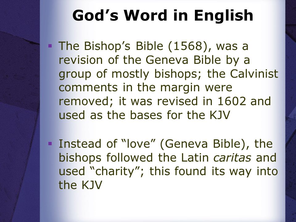 Gods Word in English The Bishops Bible (1568), was a revision of the Geneva Bible by a group of mostly bishops; the Calvinist comments in the margin were removed; it was revised in 1602 and used as the bases for the KJV Instead of love (Geneva Bible), the bishops followed the Latin caritas and used charity; this found its way into the KJV