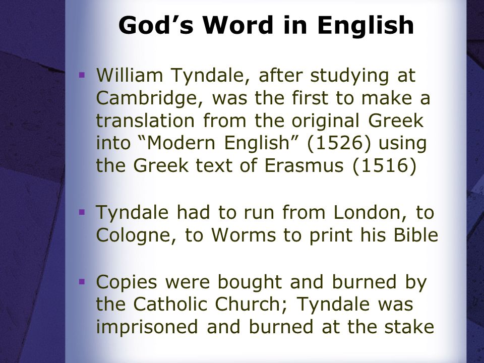Gods Word in English William Tyndale, after studying at Cambridge, was the first to make a translation from the original Greek into Modern English (1526) using the Greek text of Erasmus (1516) Tyndale had to run from London, to Cologne, to Worms to print his Bible Copies were bought and burned by the Catholic Church; Tyndale was imprisoned and burned at the stake