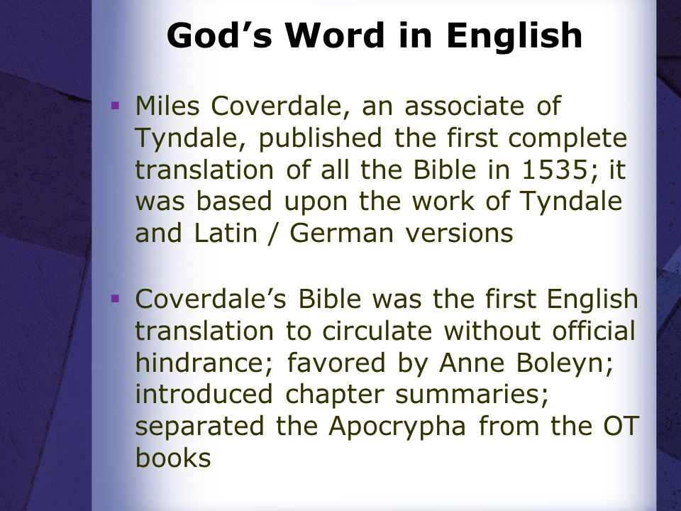 Gods Word in English Miles Coverdale, an associate of Tyndale, published the first complete translation of all the Bible in 1535; it was based upon the work of Tyndale and Latin / German versions Coverdales Bible was the first English translation to circulate without official hindrance; favored by Anne Boleyn; introduced chapter summaries; separated the Apocrypha from the OT books
