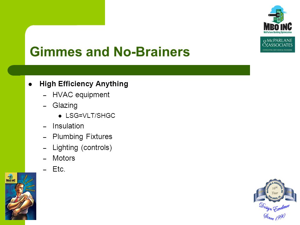 Gimmes and No-Brainers High Efficiency Anything – HVAC equipment – Glazing LSG=VLT/SHGC – Insulation – Plumbing Fixtures – Lighting (controls) – Motors – Etc.