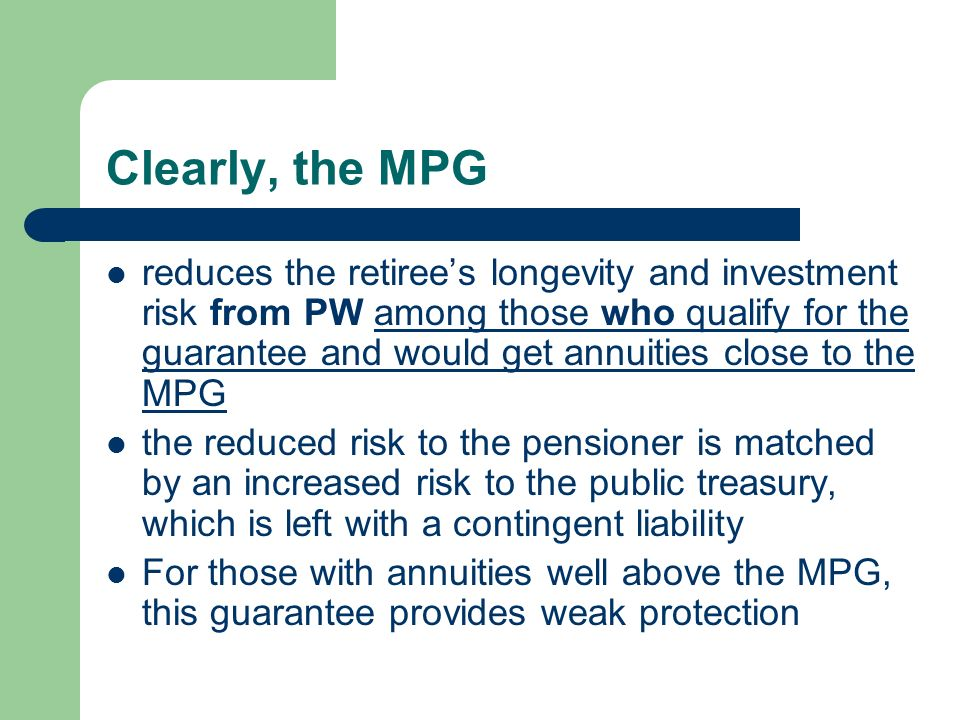 Clearly, the MPG reduces the retirees longevity and investment risk from PW among those who qualify for the guarantee and would get annuities close to the MPG the reduced risk to the pensioner is matched by an increased risk to the public treasury, which is left with a contingent liability For those with annuities well above the MPG, this guarantee provides weak protection