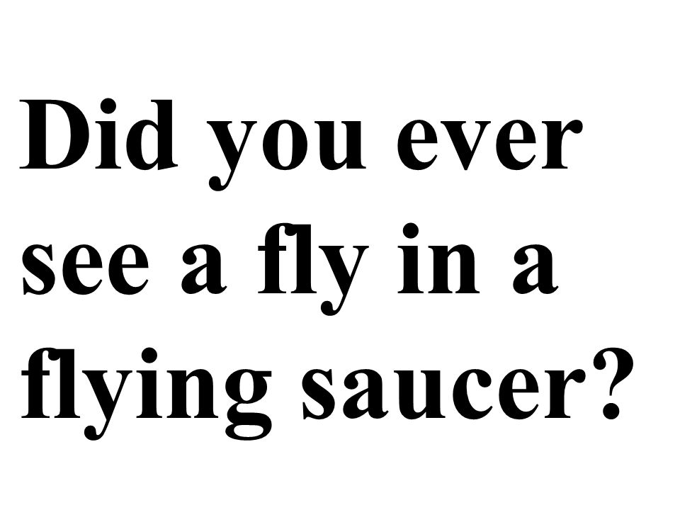 Did you ever see a fly in a flying saucer