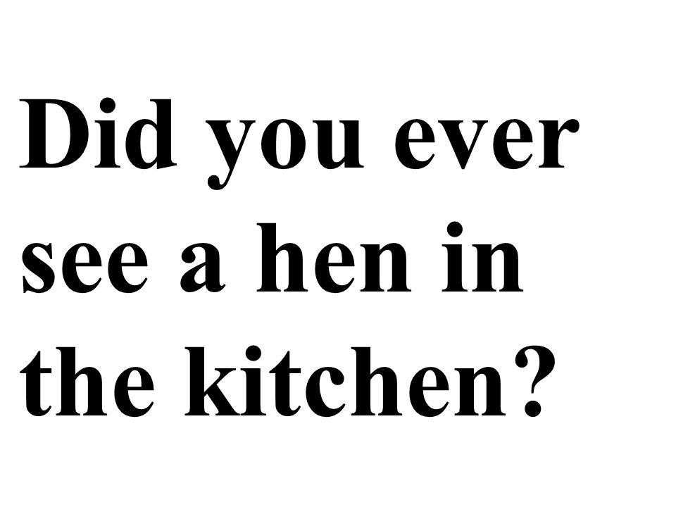 Did you ever see a hen in the kitchen