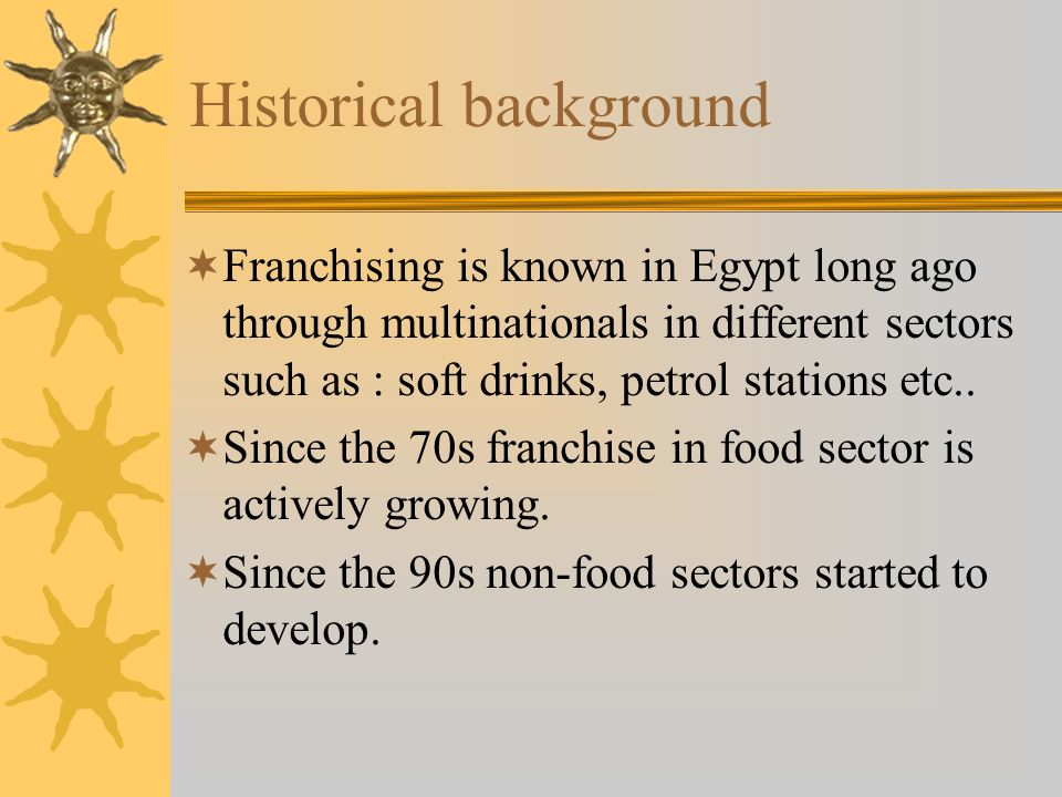 Historical background Franchising is known in Egypt long ago through multinationals in different sectors such as : soft drinks, petrol stations etc..