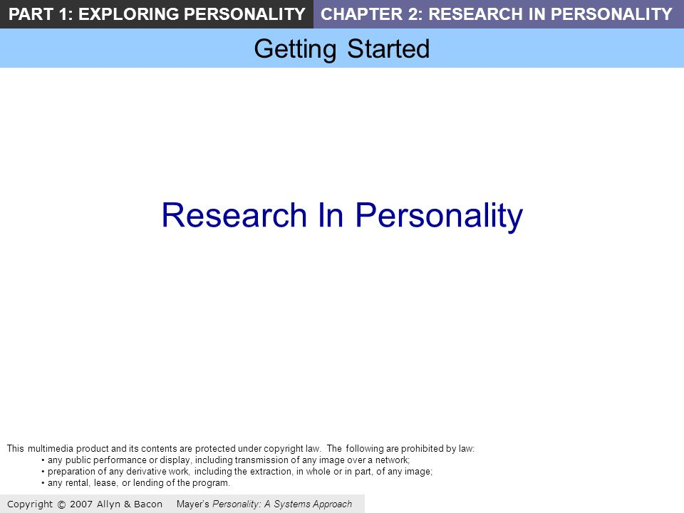 Getting Started Copyright © 2007 Allyn & Bacon Mayers Personality: A Systems Approach PART 1: EXPLORING PERSONALITYCHAPTER 2: RESEARCH IN PERSONALITY Research In Personality This multimedia product and its contents are protected under copyright law.