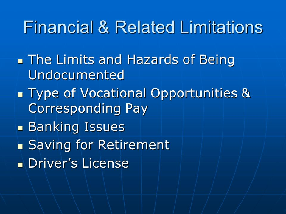 Financial & Related Limitations The Limits and Hazards of Being Undocumented The Limits and Hazards of Being Undocumented Type of Vocational Opportunities & Corresponding Pay Type of Vocational Opportunities & Corresponding Pay Banking Issues Banking Issues Saving for Retirement Saving for Retirement Drivers License Drivers License