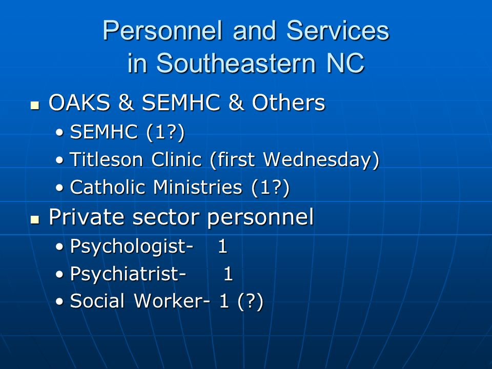 Personnel and Services in Southeastern NC OAKS & SEMHC & Others OAKS & SEMHC & Others SEMHC (1 )SEMHC (1 ) Titleson Clinic (first Wednesday)Titleson Clinic (first Wednesday) Catholic Ministries (1 )Catholic Ministries (1 ) Private sector personnel Private sector personnel Psychologist- 1Psychologist- 1 Psychiatrist- 1Psychiatrist- 1 Social Worker- 1 ( )Social Worker- 1 ( )
