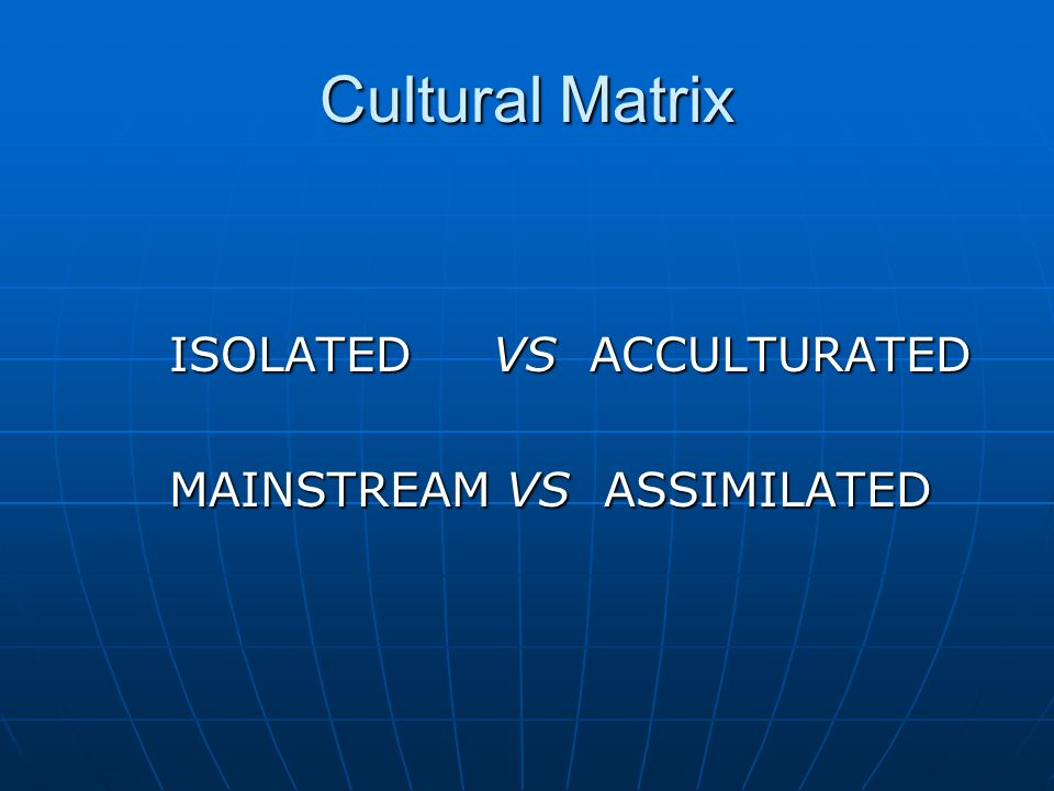 Cultural Matrix ISOLATED VS ACCULTURATED MAINSTREAM VS ASSIMILATED