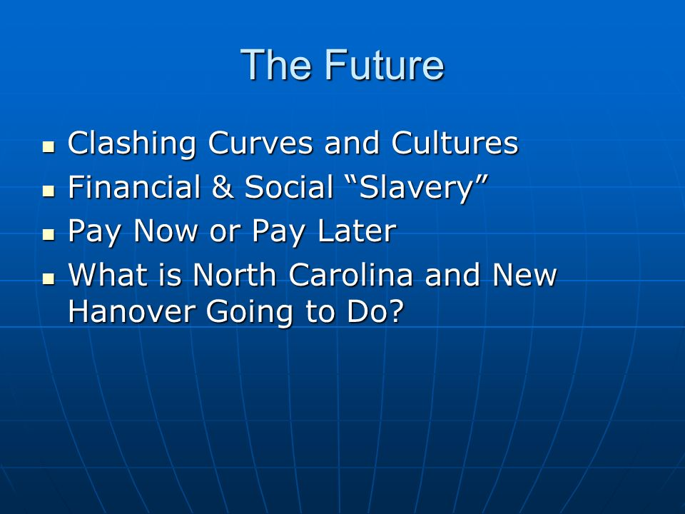 The Future Clashing Curves and Cultures Clashing Curves and Cultures Financial & Social Slavery Financial & Social Slavery Pay Now or Pay Later Pay Now or Pay Later What is North Carolina and New Hanover Going to Do.
