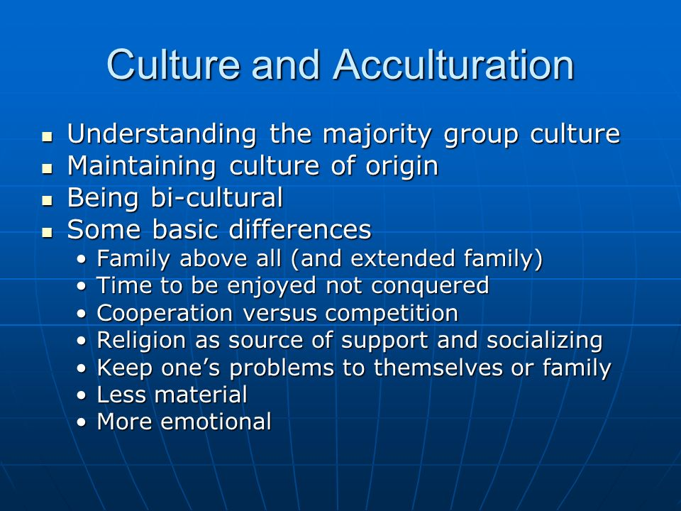 Culture and Acculturation Understanding the majority group culture Understanding the majority group culture Maintaining culture of origin Maintaining culture of origin Being bi-cultural Being bi-cultural Some basic differences Some basic differences Family above all (and extended family)Family above all (and extended family) Time to be enjoyed not conqueredTime to be enjoyed not conquered Cooperation versus competitionCooperation versus competition Religion as source of support and socializingReligion as source of support and socializing Keep ones problems to themselves or familyKeep ones problems to themselves or family Less materialLess material More emotionalMore emotional