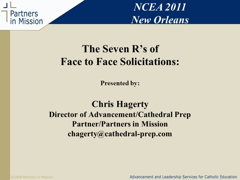 The Seven Rs of Face to Face Solicitations: Presented by: Chris Hagerty Director of Advancement/Cathedral Prep Partner/Partners in Mission chagerty@cathedral-prep.com NCEA 2011 New Orleans