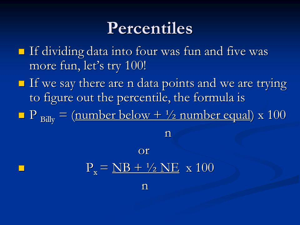 Percentiles If dividing data into four was fun and five was more fun, lets try 100.
