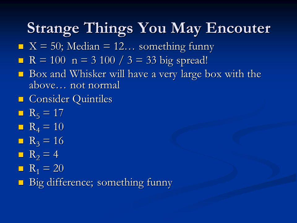 Strange Things You May Encouter X = 50; Median = 12… something funny X = 50; Median = 12… something funny R = 100 n = / 3 = 33 big spread.