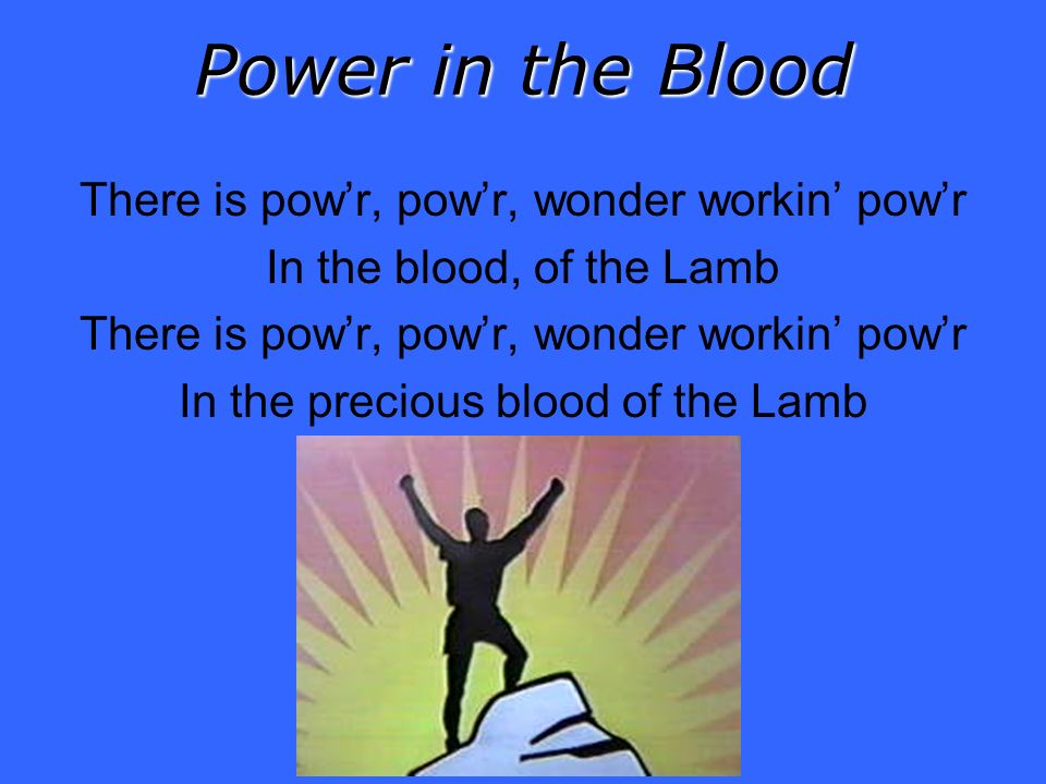 Power in the Blood There is powr, powr, wonder workin powr In the blood, of the Lamb There is powr, powr, wonder workin powr In the precious blood of the Lamb