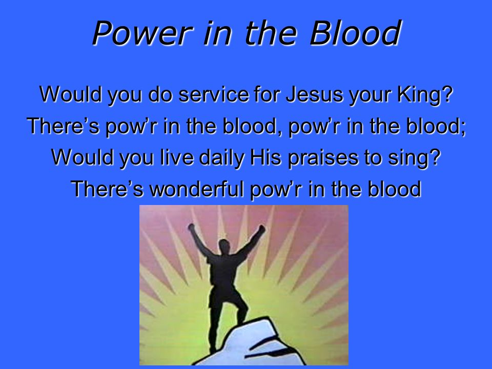 Power in the Blood Would you do service for Jesus your King.