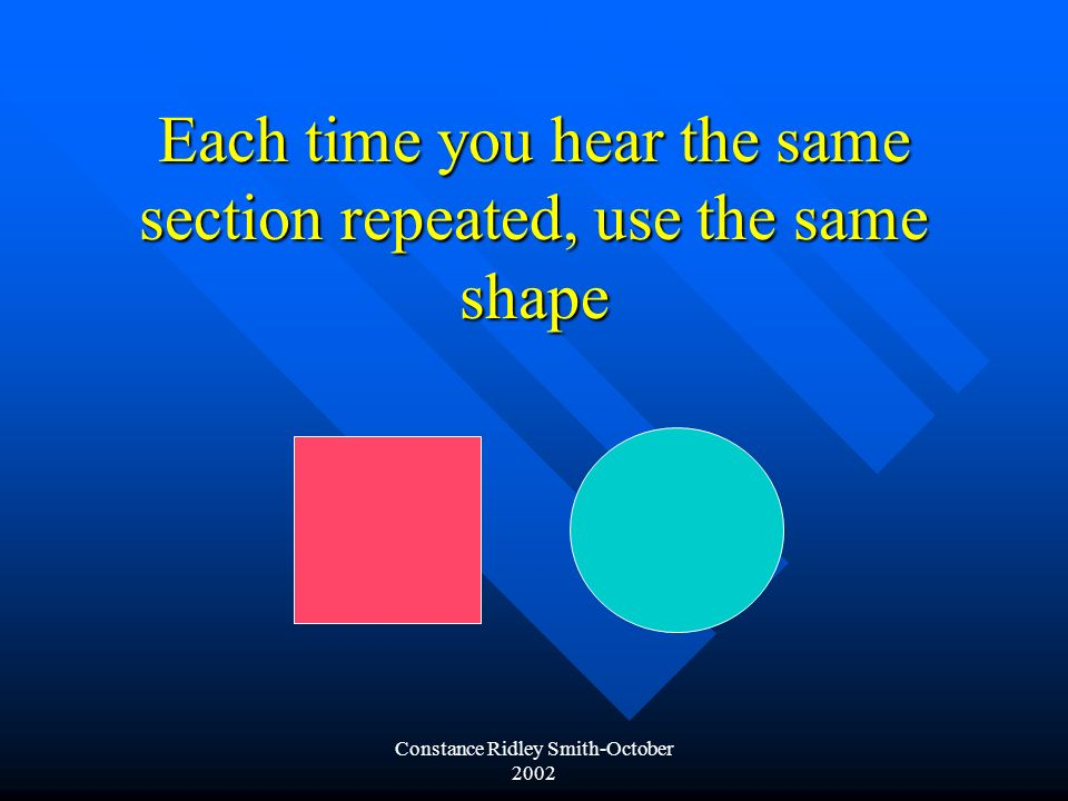 Constance Ridley Smith-October 2002 Each time you hear the same section repeated, use the same shape