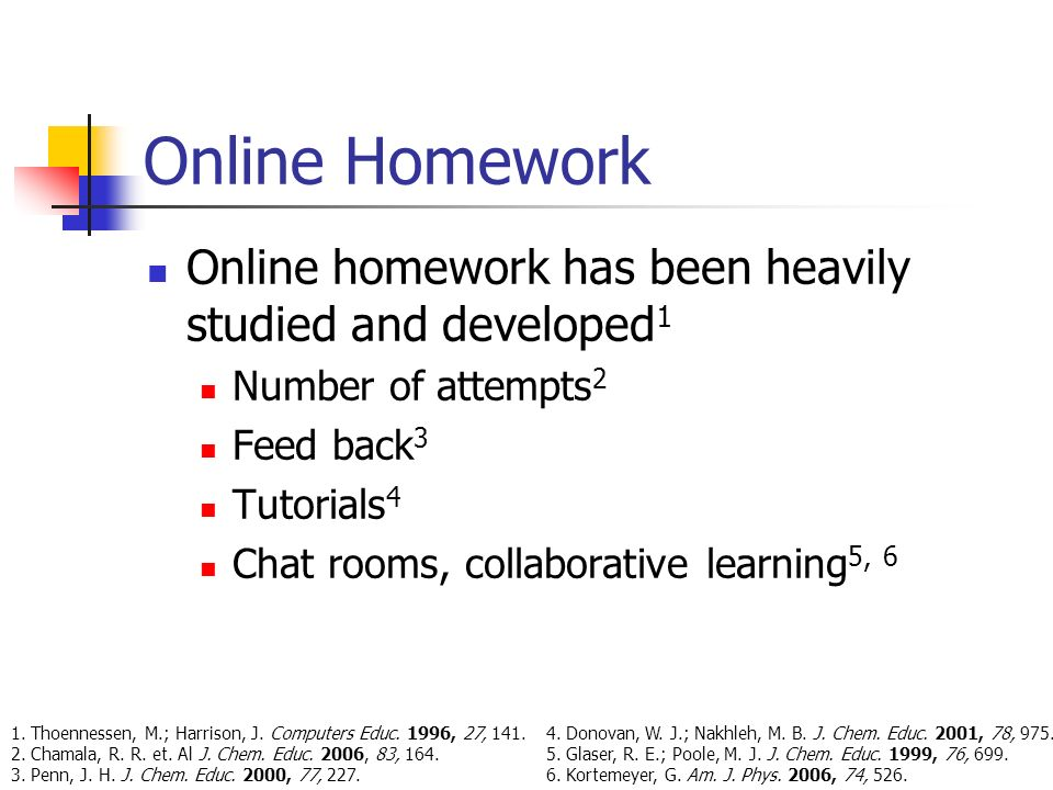 Online Homework Online homework has been heavily studied and developed 1 Number of attempts 2 Feed back 3 Tutorials 4 Chat rooms, collaborative learning 5, 6 1.