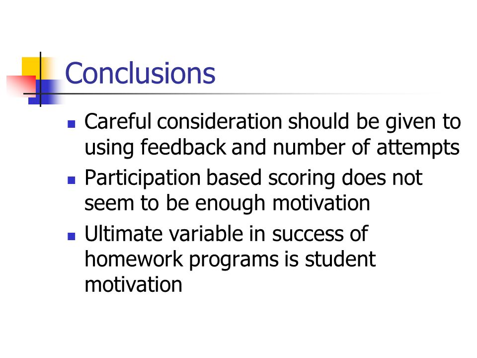 Conclusions Careful consideration should be given to using feedback and number of attempts Participation based scoring does not seem to be enough motivation Ultimate variable in success of homework programs is student motivation