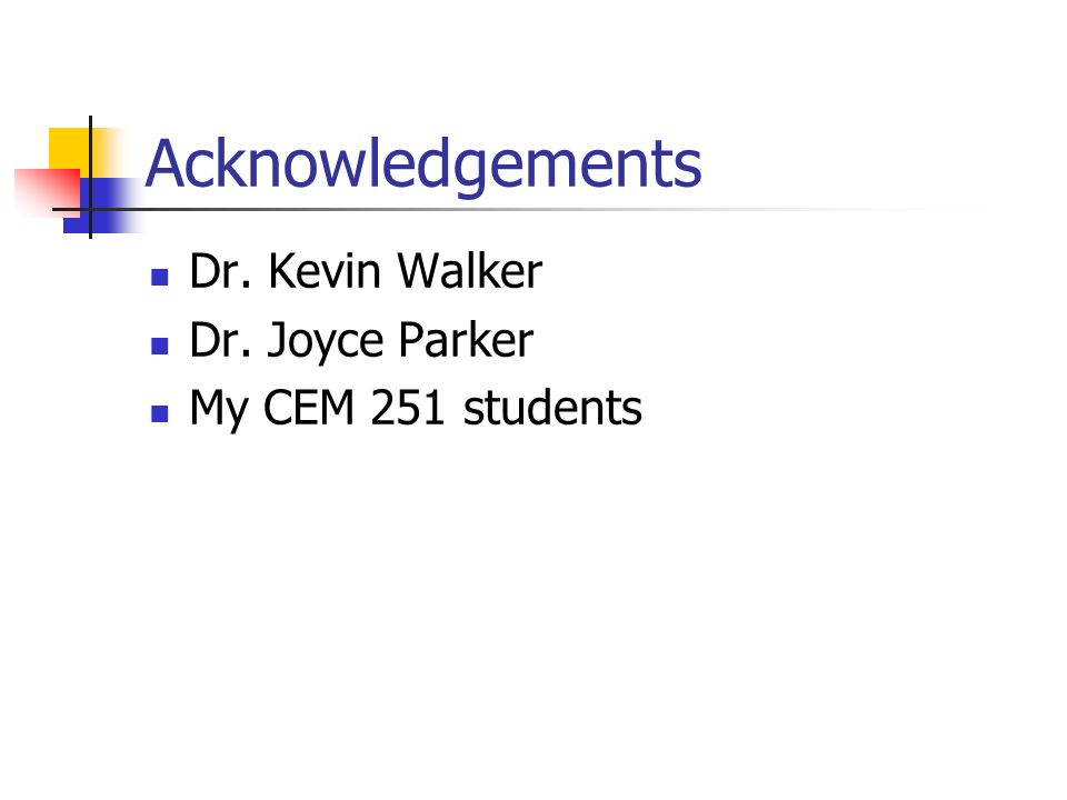 Acknowledgements Dr. Kevin Walker Dr. Joyce Parker My CEM 251 students