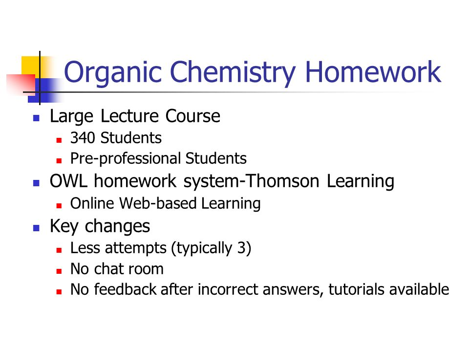 Organic Chemistry Homework Large Lecture Course 340 Students Pre-professional Students OWL homework system-Thomson Learning Online Web-based Learning Key changes Less attempts (typically 3) No chat room No feedback after incorrect answers, tutorials available