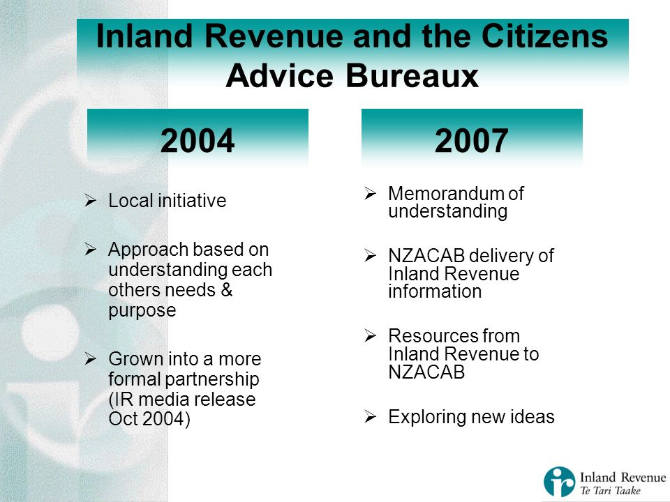 Local initiative Approach based on understanding each others needs & purpose Grown into a more formal partnership (IR media release Oct 2004) Inland Revenue and the Citizens Advice Bureaux Memorandum of understanding NZACAB delivery of Inland Revenue information Resources from Inland Revenue to NZACAB Exploring new ideas