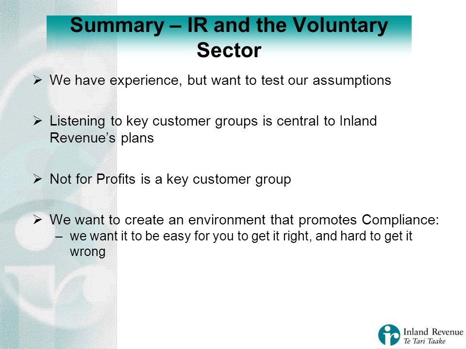We have experience, but want to test our assumptions Listening to key customer groups is central to Inland Revenues plans Not for Profits is a key customer group We want to create an environment that promotes Compliance: –we want it to be easy for you to get it right, and hard to get it wrong Summary – IR and the Voluntary Sector