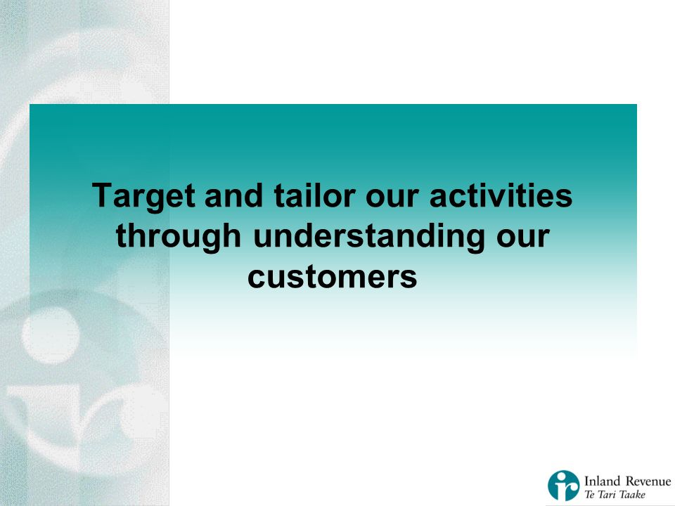Target and tailor our activities through understanding our customers