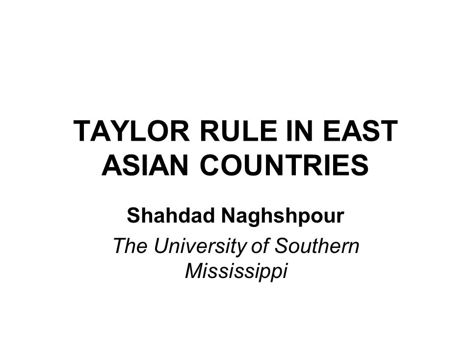 TAYLOR RULE IN EAST ASIAN COUNTRIES Shahdad Naghshpour The University of Southern Mississippi