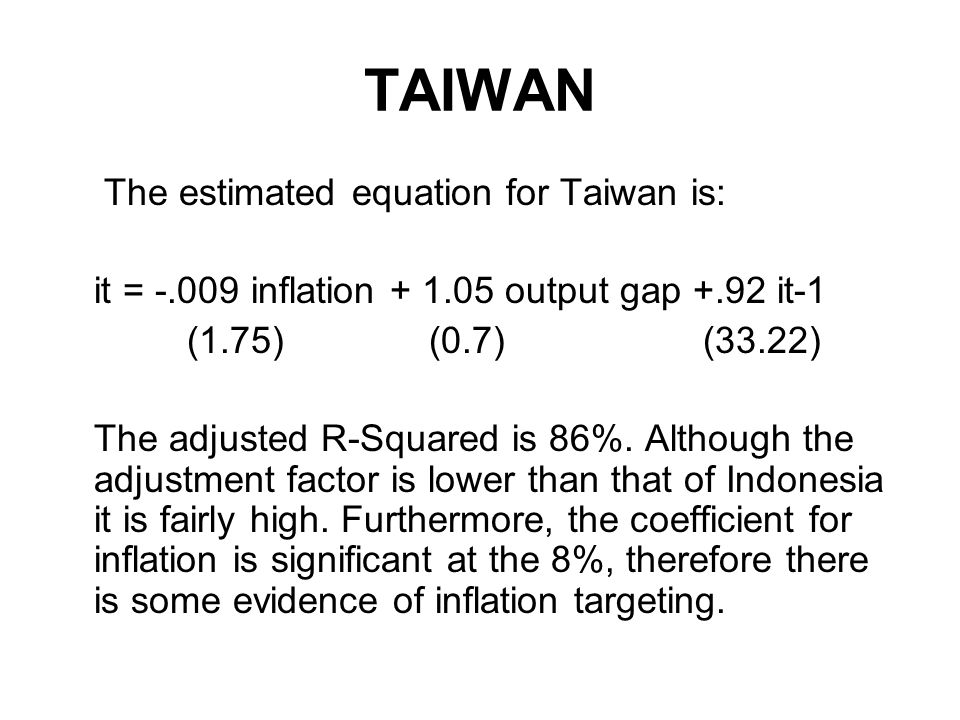 TAIWAN The estimated equation for Taiwan is: it = inflation output gap +.92 it-1 (1.75) (0.7) (33.22) The adjusted R-Squared is 86%.