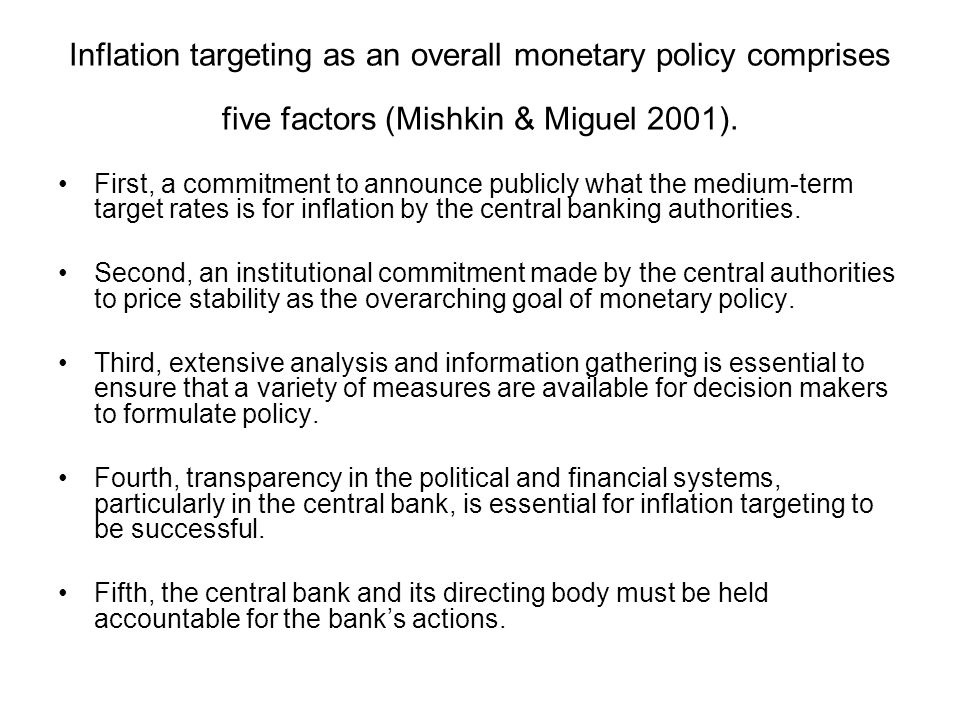 Inflation targeting as an overall monetary policy comprises five factors (Mishkin & Miguel 2001).