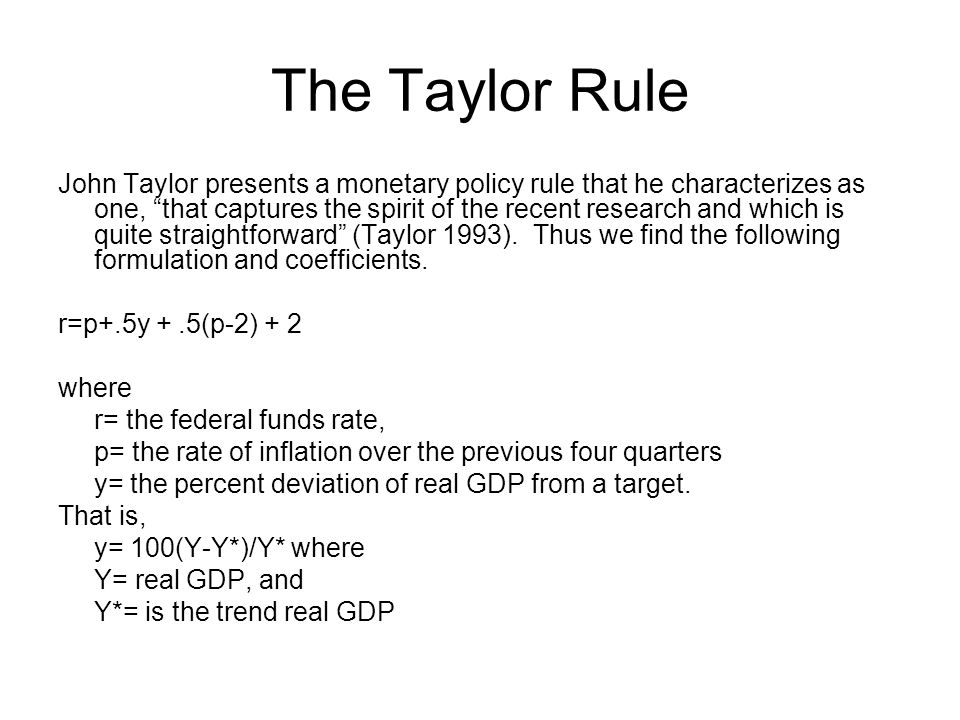 The Taylor Rule John Taylor presents a monetary policy rule that he characterizes as one, that captures the spirit of the recent research and which is quite straightforward (Taylor 1993).