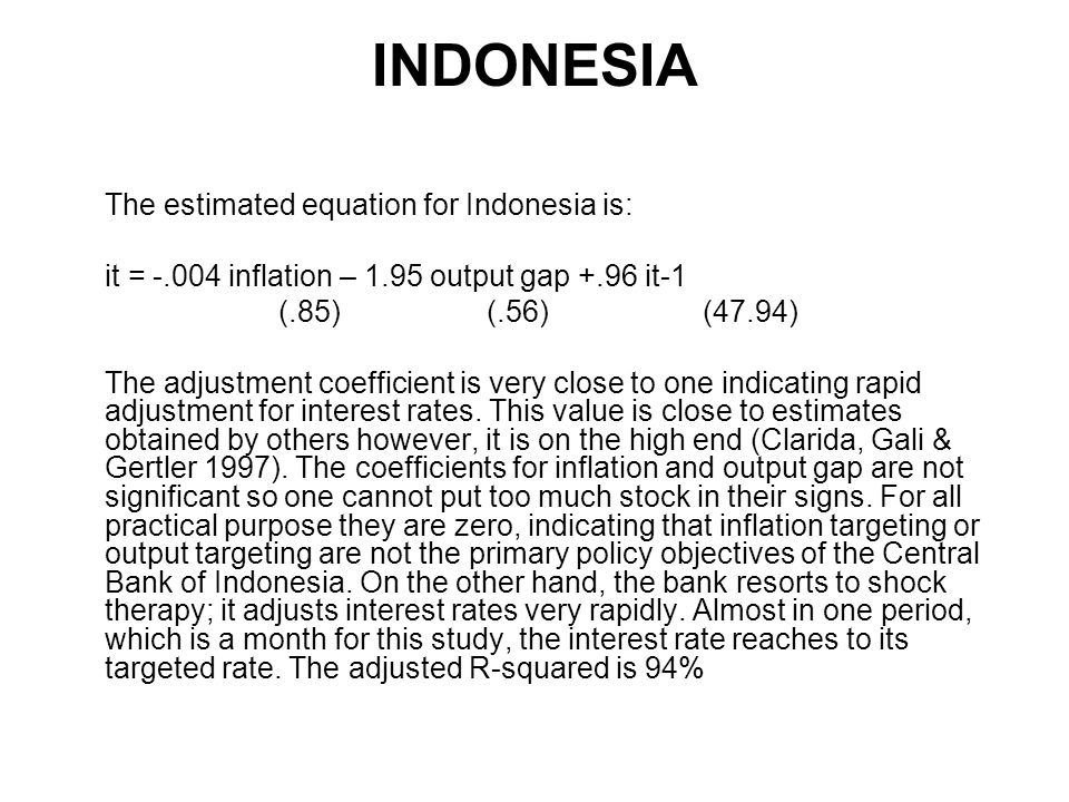 INDONESIA The estimated equation for Indonesia is: it = inflation – 1.95 output gap +.96 it-1 (.85) (.56) (47.94) The adjustment coefficient is very close to one indicating rapid adjustment for interest rates.