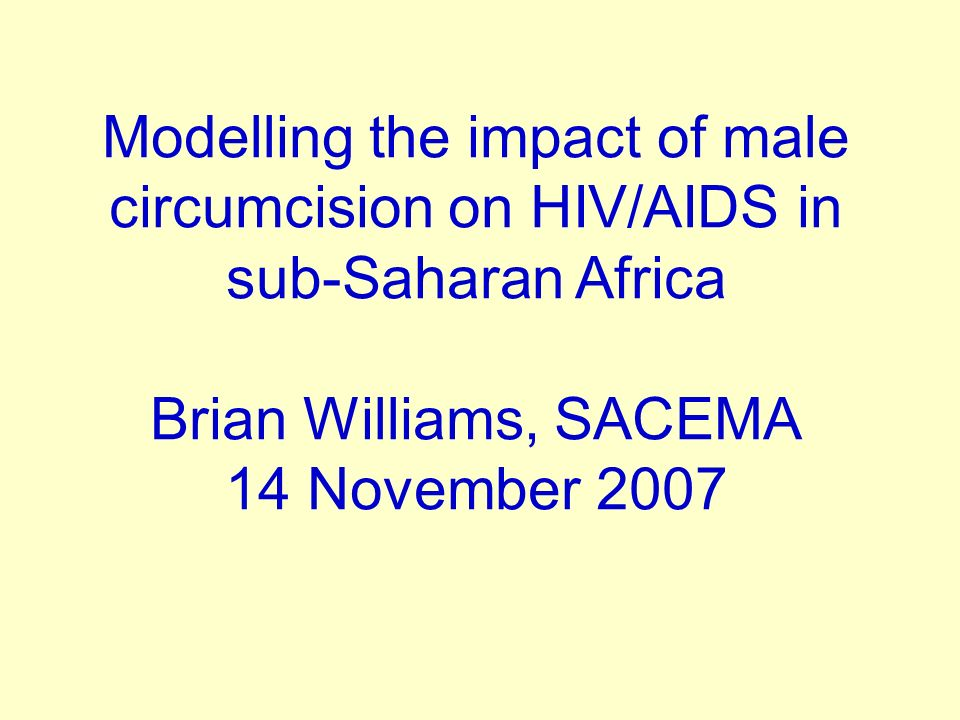 Modelling the impact of male circumcision on HIV/AIDS in sub-Saharan Africa Brian Williams, SACEMA 14 November 2007