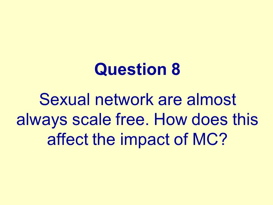 Question 8 Sexual network are almost always scale free. How does this affect the impact of MC