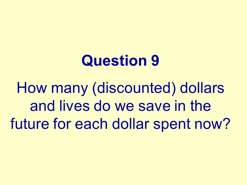 Question 9 How many (discounted) dollars and lives do we save in the future for each dollar spent now