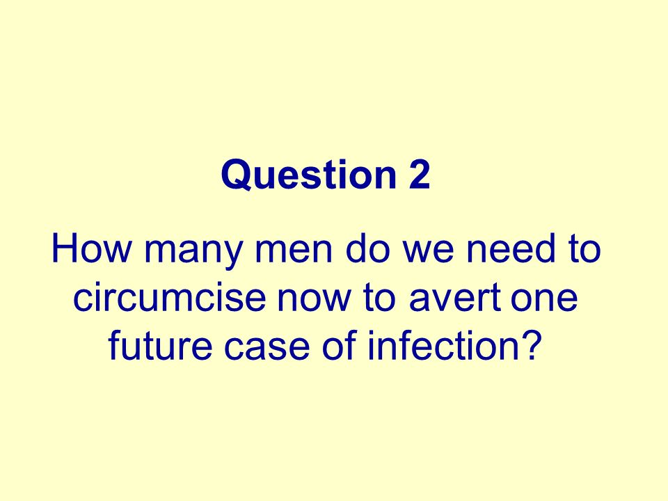 Question 2 How many men do we need to circumcise now to avert one future case of infection