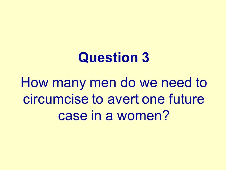 Question 3 How many men do we need to circumcise to avert one future case in a women