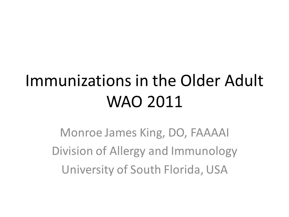 Immunizations in the Older Adult WAO 2011 Monroe James King, DO, FAAAAI Division of Allergy and Immunology University of South Florida, USA
