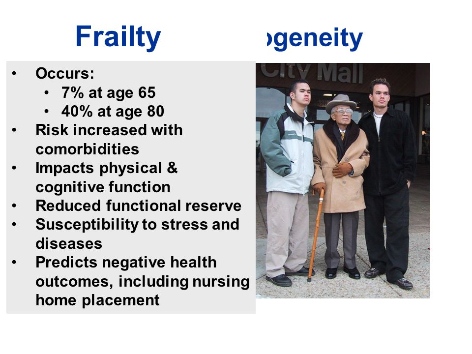 Aging Heterogeneity Frailty Occurs: 7% at age 65 40% at age 80 Risk increased with comorbidities Impacts physical & cognitive function Reduced functional reserve Susceptibility to stress and diseases Predicts negative health outcomes, including nursing home placement