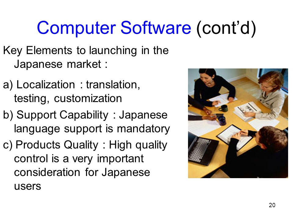20 Computer Software (contd) Key Elements to launching in the Japanese market : a) Localization : translation, testing, customization b) Support Capability : Japanese language support is mandatory c) Products Quality : High quality control is a very important consideration for Japanese users