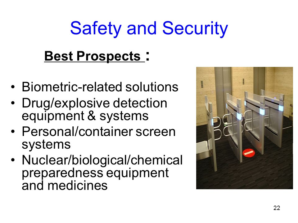 22 Safety and Security Biometric-related solutions Drug/explosive detection equipment & systems Personal/container screen systems Nuclear/biological/chemical preparedness equipment and medicines Best Prospects :