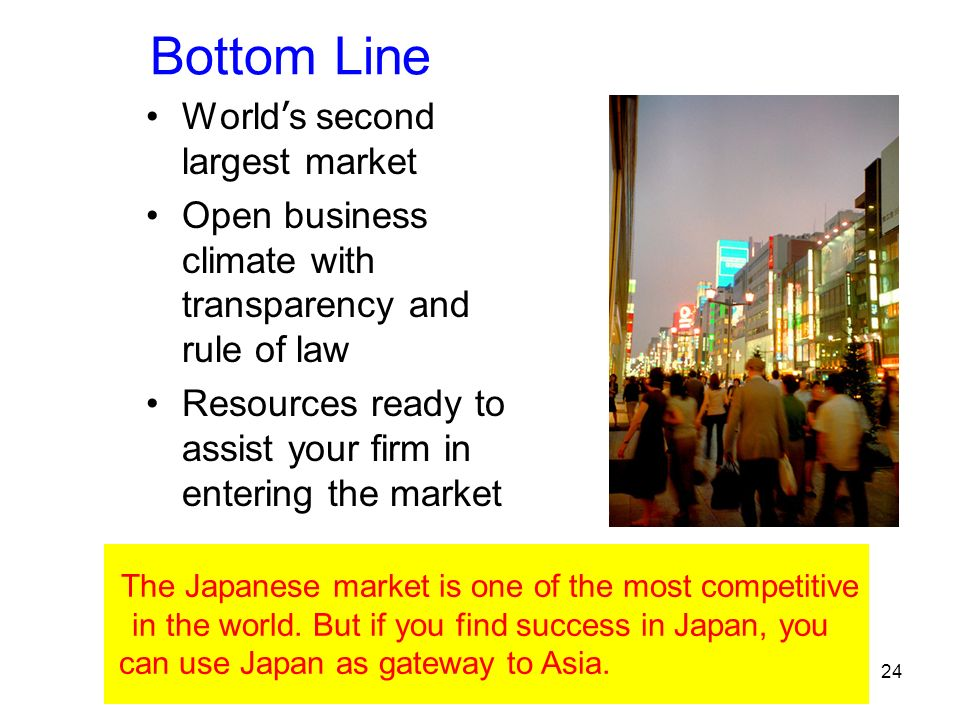 24 Bottom Line World s second largest market Open business climate with transparency and rule of law Resources ready to assist your firm in entering the market The Japanese market is one of the most competitive in the world.